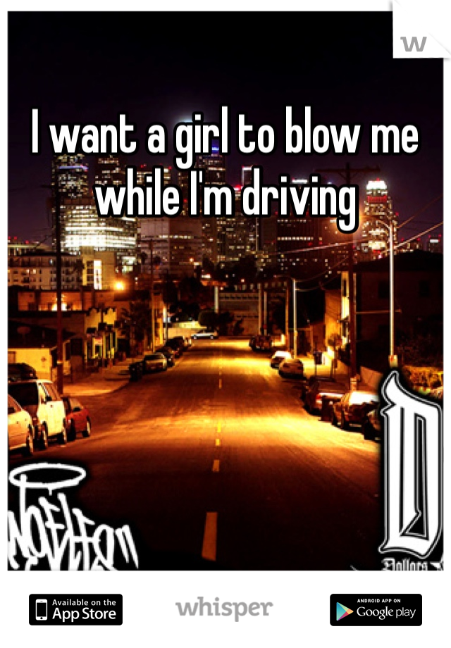 I want a girl to blow me while I'm driving