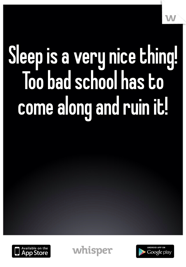 Sleep is a very nice thing! Too bad school has to come along and ruin it!