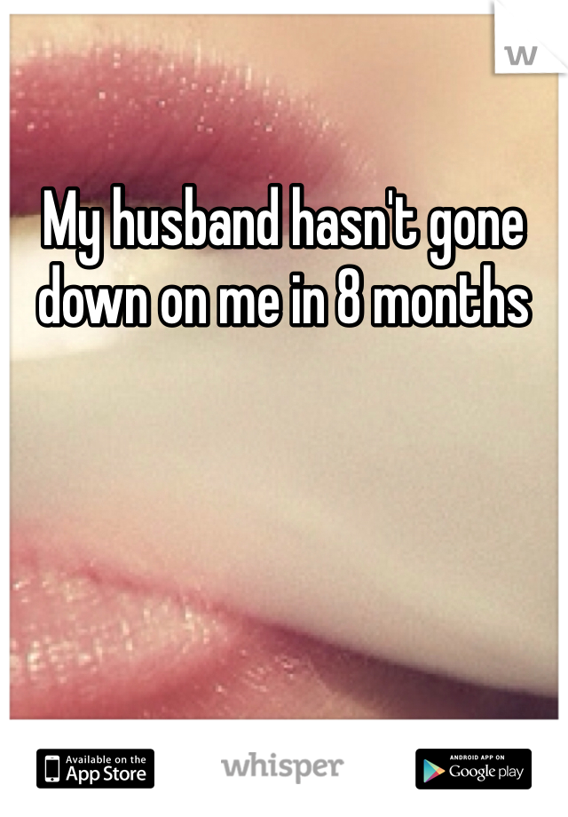 My husband hasn't gone down on me in 8 months