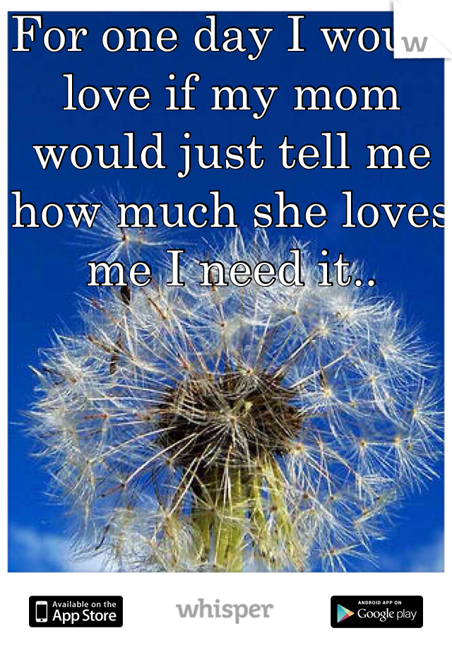 For one day I would love if my mom would just tell me how much she loves me I need it..