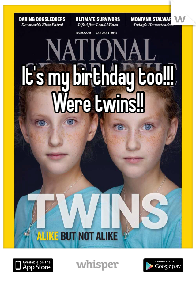 It's my birthday too!!! Were twins!!