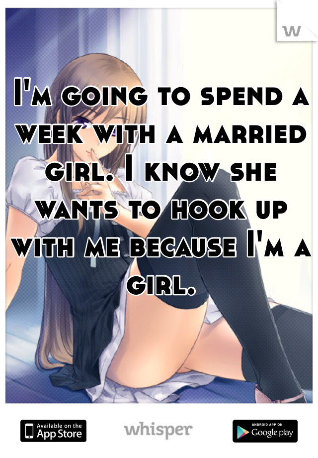 I'm going to spend a week with a married girl. I know she wants to hook up with me because I'm a girl.