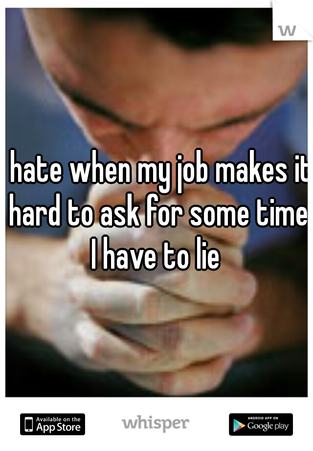 I hate when my job makes it hard to ask for some time I have to lie