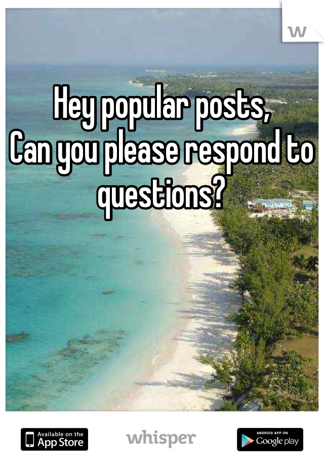 Hey popular posts,  Can you please respond to questions?