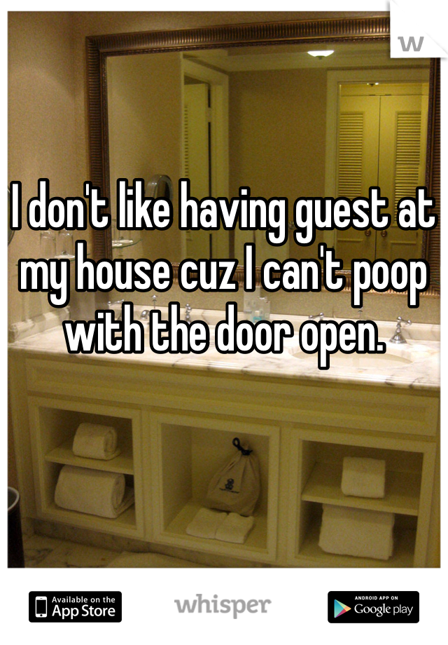I don't like having guest at my house cuz I can't poop with the door open.