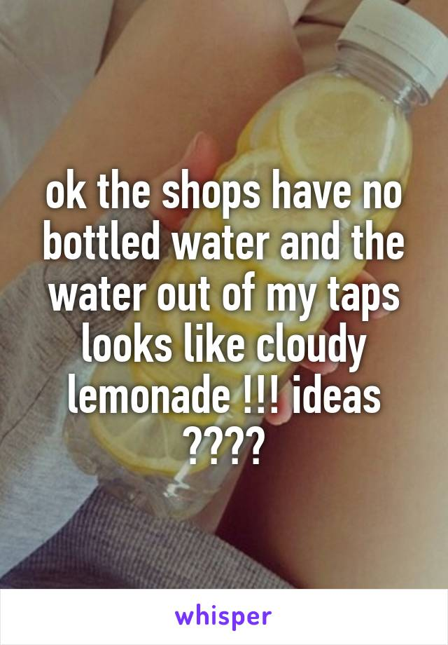 ok the shops have no bottled water and the water out of my taps looks like cloudy lemonade !!! ideas ????