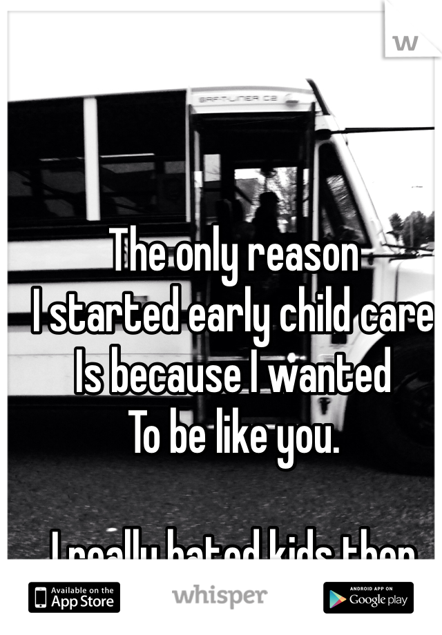The only reason  I started early child care Is because I wanted To be like you.  I really hated kids then