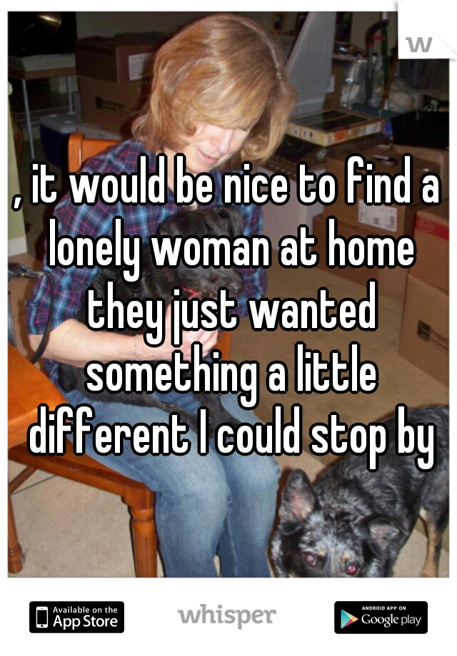 , it would be nice to find a lonely woman at home they just wanted something a little different I could stop by