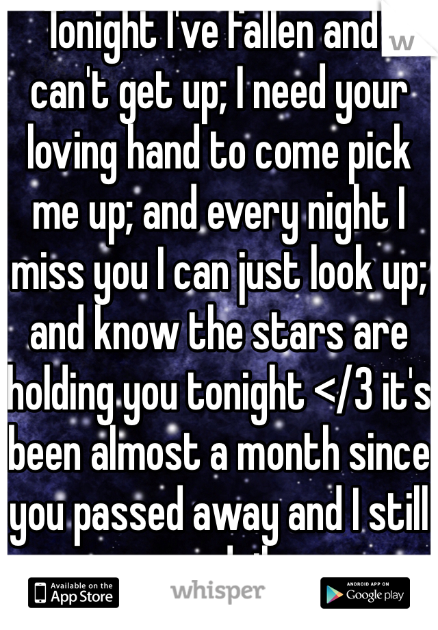 Tonight I've fallen and I can't get up; I need your loving hand to come pick me up; and every night I miss you I can just look up; and know the stars are holding you tonight </3 it's been almost a month since you passed away and I still cry daily