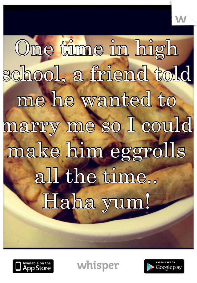 One time in high school, a friend told me he wanted to marry me so I could make him eggrolls all the time.. Haha yum!