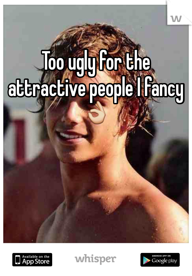 Too ugly for the attractive people I fancy👌