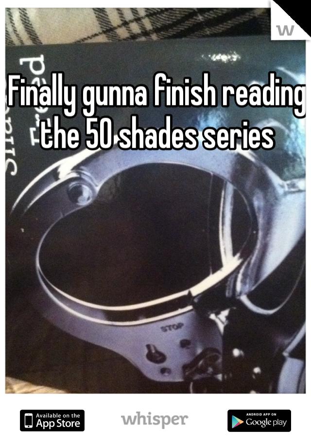 Finally gunna finish reading the 50 shades series
