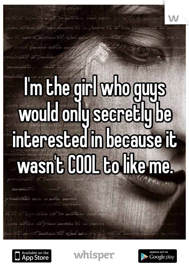 I'm the girl who guys would only secretly be interested in because it wasn't COOL to like me.