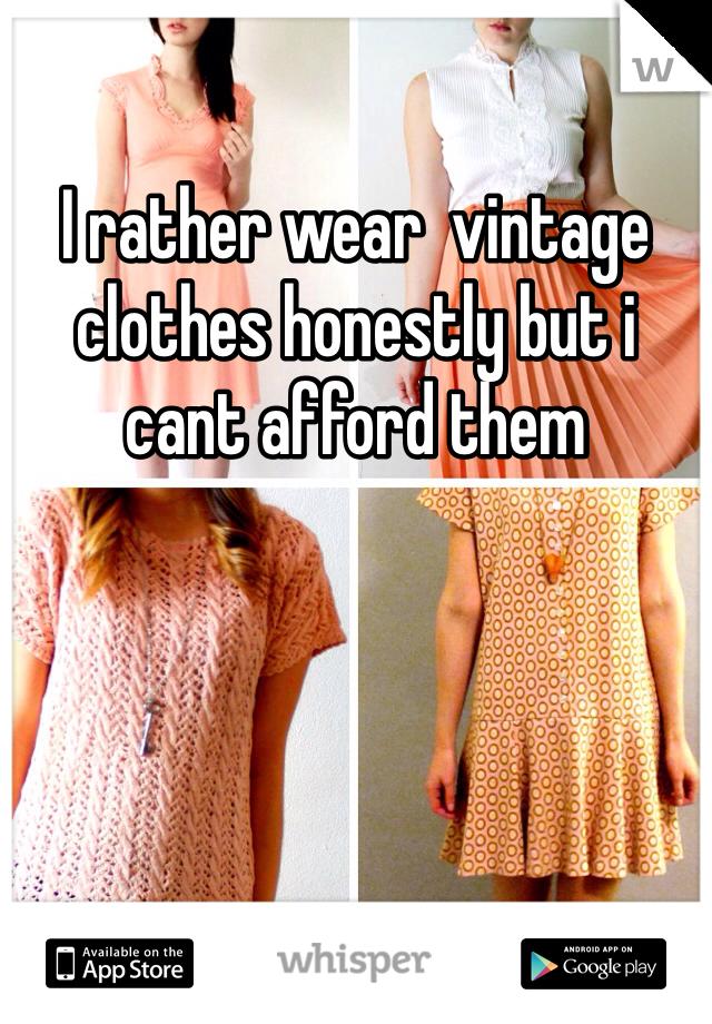 I rather wear  vintage clothes honestly but i cant afford them