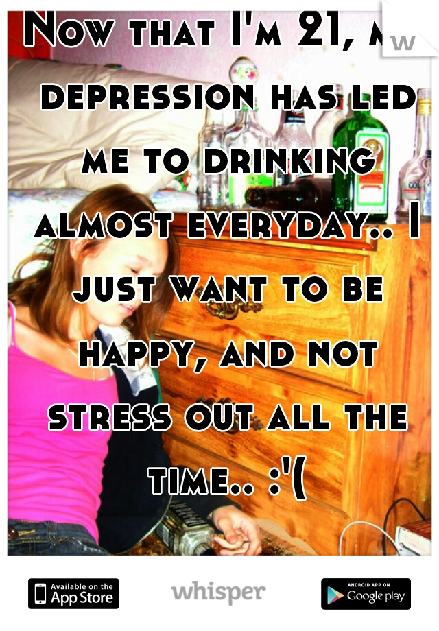 Now that I'm 21, my depression has led me to drinking almost everyday.. I just want to be happy, and not stress out all the time.. :'(