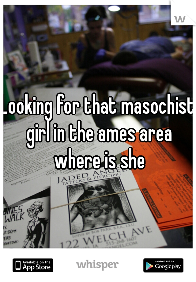 Looking for that masochist girl in the ames area where is she