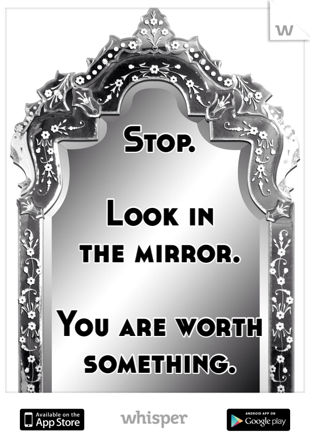 Stop.  Look in  the mirror.  You are worth something.