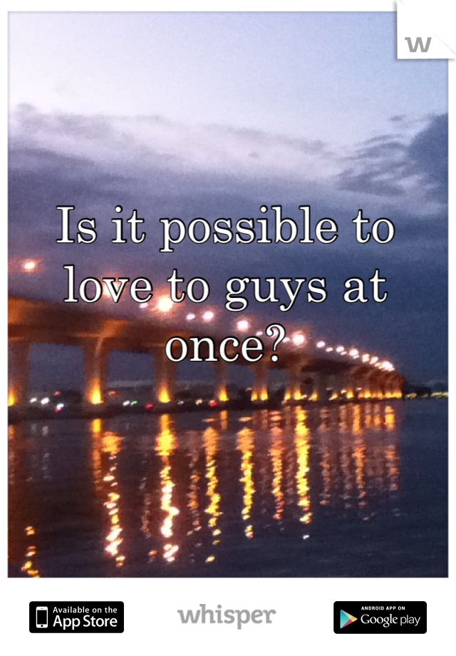 Is it possible to love to guys at once?