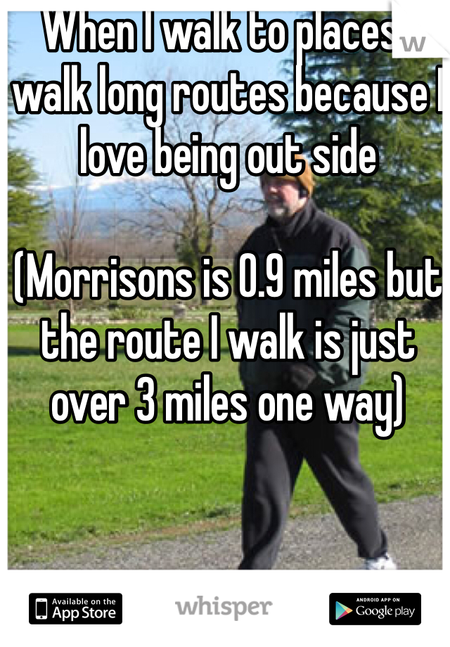 When I walk to places I walk long routes because I love being out side   (Morrisons is 0.9 miles but the route I walk is just over 3 miles one way)