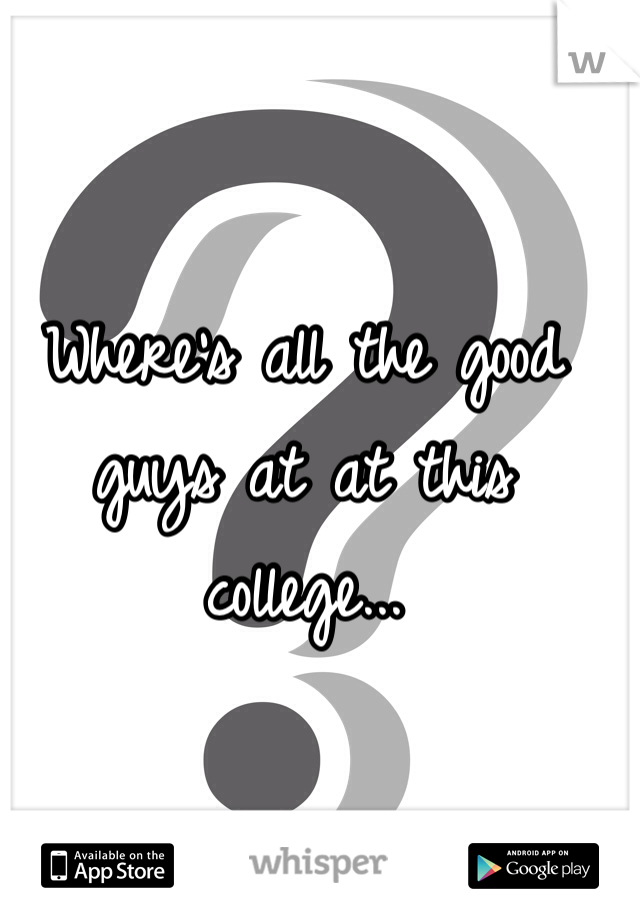 Where's all the good guys at at this college...