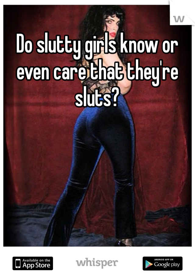 Do slutty girls know or even care that they're sluts?