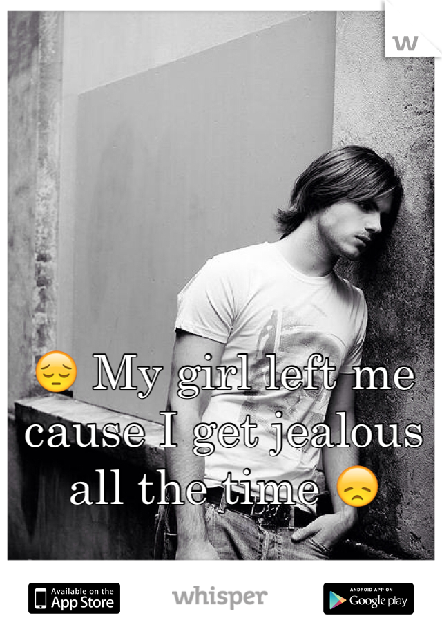 😔 My girl left me cause I get jealous all the time 😞