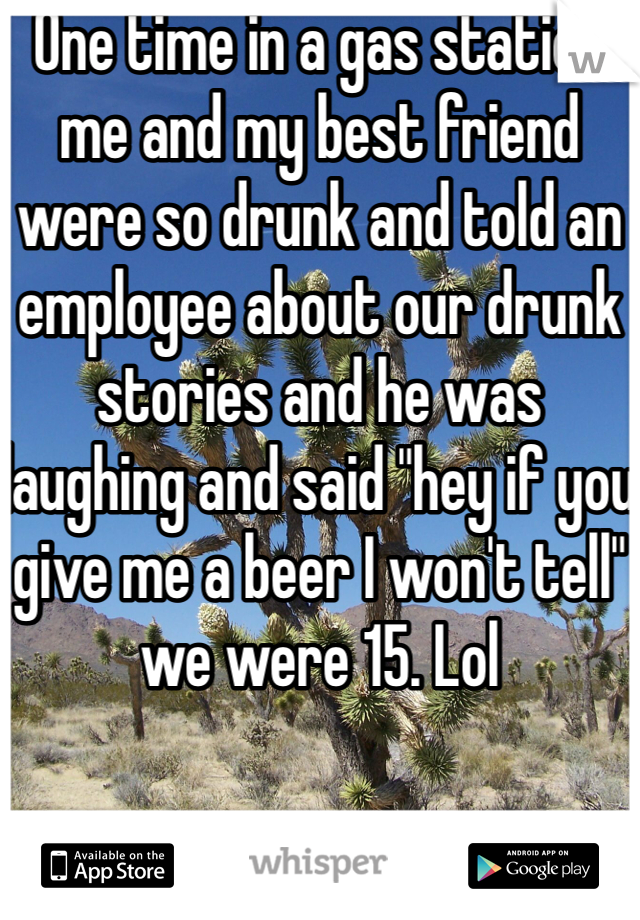 """One time in a gas station me and my best friend were so drunk and told an employee about our drunk stories and he was laughing and said """"hey if you give me a beer I won't tell"""" we were 15. Lol"""