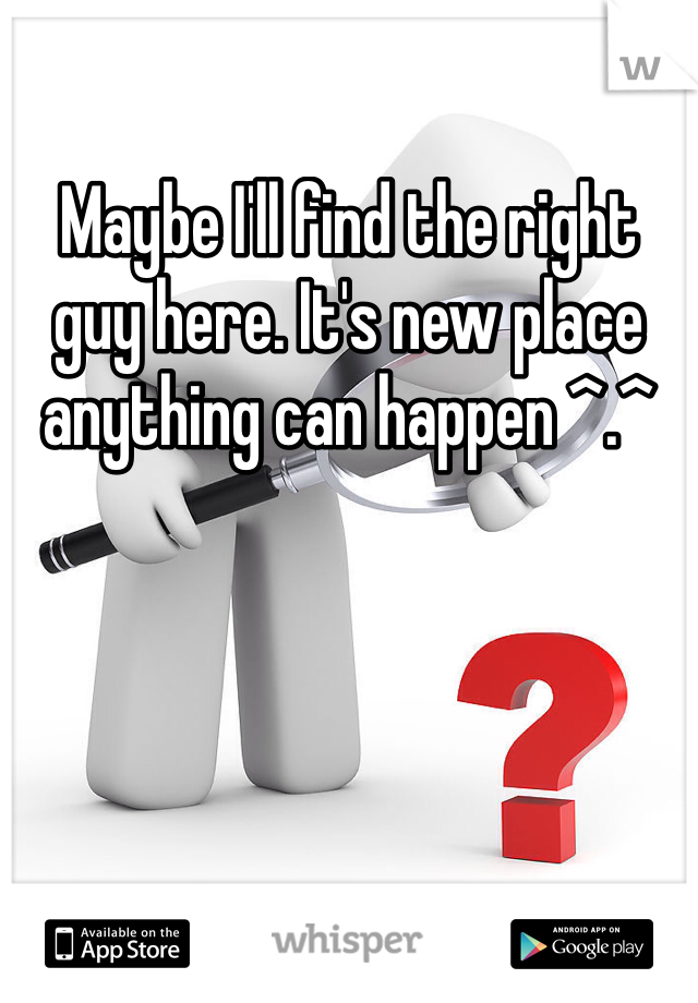 Maybe I'll find the right guy here. It's new place anything can happen ^.^