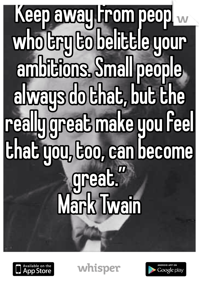 """Keep away from people who try to belittle your ambitions. Small people always do that, but the really great make you feel that you, too, can become great."""" Mark Twain"""