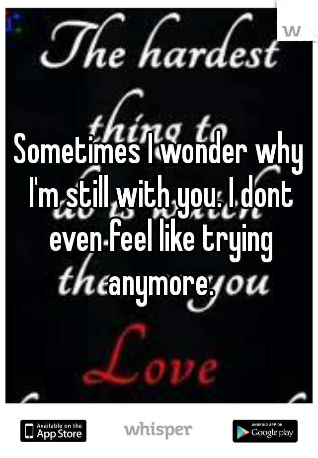 Sometimes I wonder why I'm still with you. I dont even feel like trying anymore.