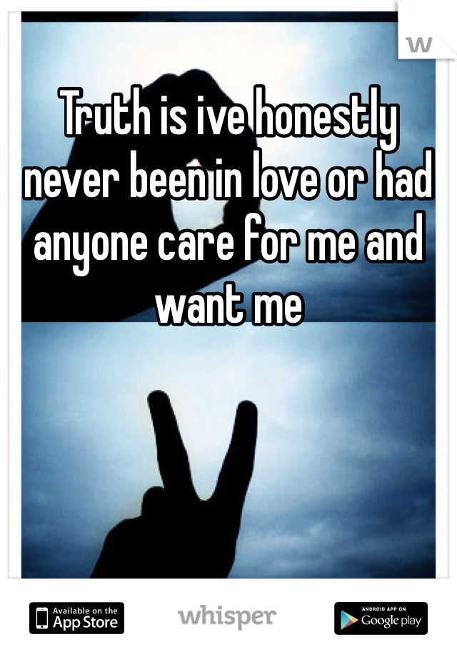Truth is ive honestly never been in love or had anyone care for me and want me