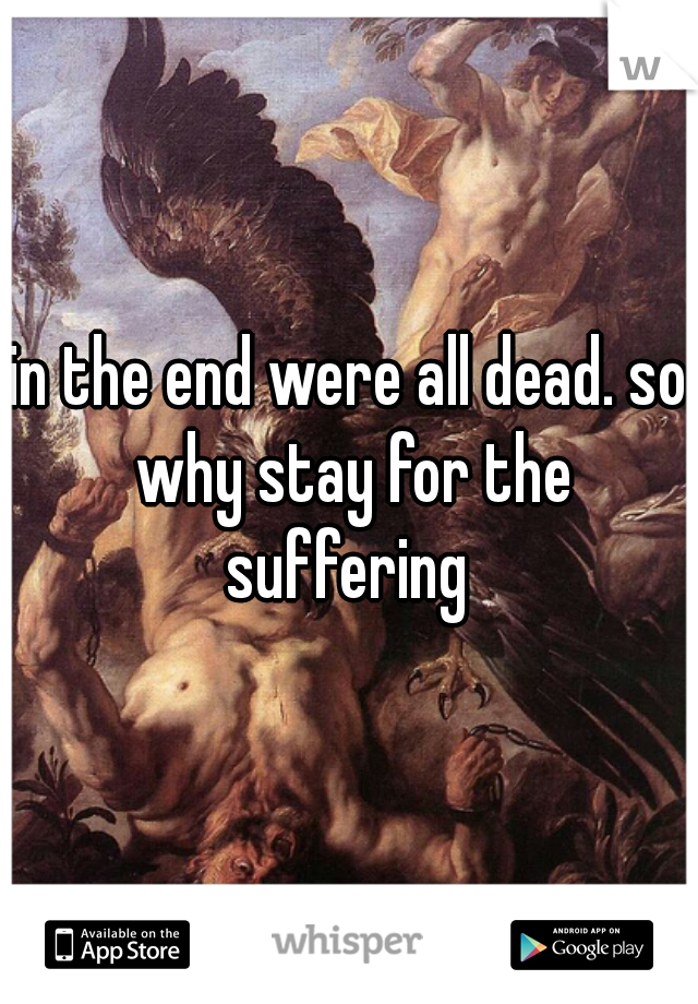 in the end were all dead. so why stay for the suffering