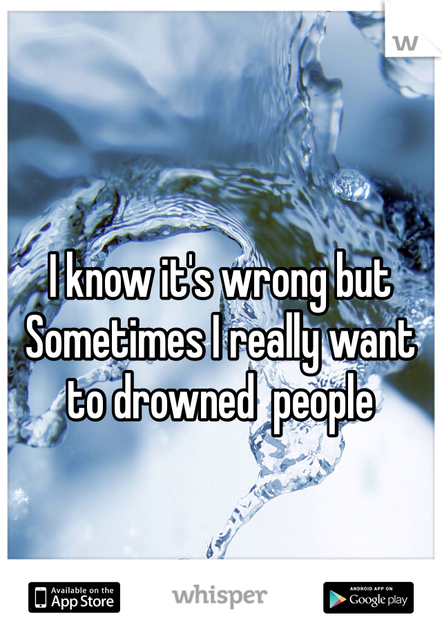 I know it's wrong but Sometimes I really want to drowned  people