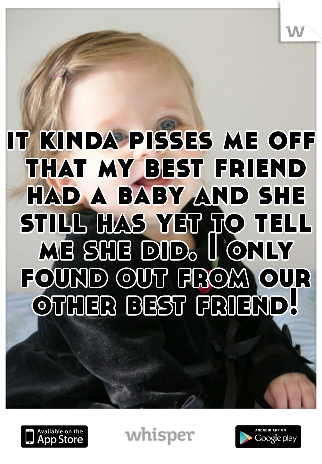 it kinda pisses me off that my best friend had a baby and she still has yet to tell me she did. I only found out from our other best friend!