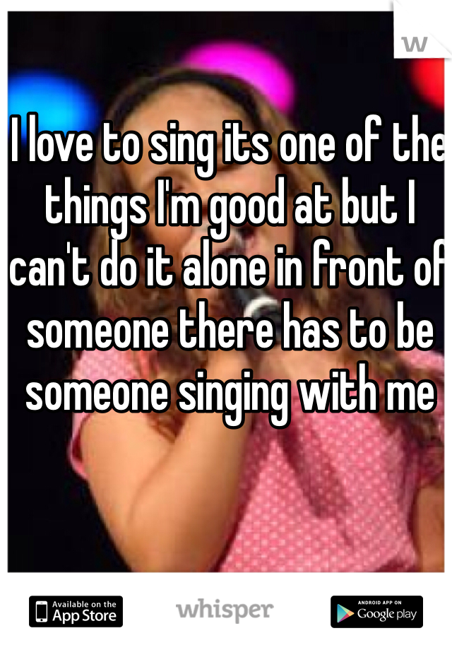 I love to sing its one of the things I'm good at but I can't do it alone in front of someone there has to be someone singing with me