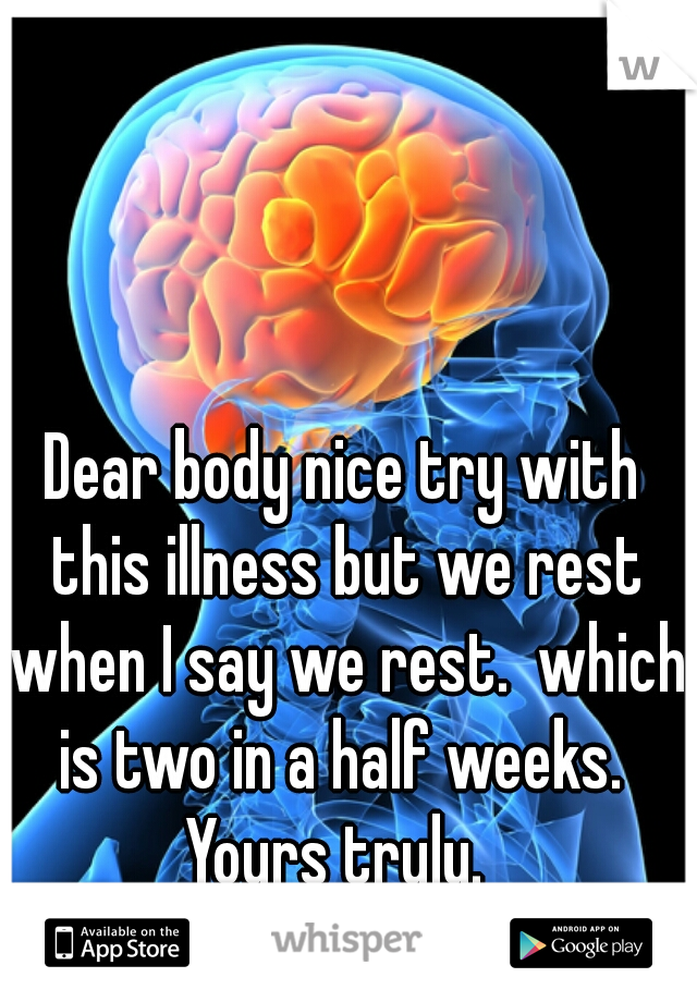 Dear body nice try with this illness but we rest when I say we rest.  which is two in a half weeks.   Yours truly.  Brain