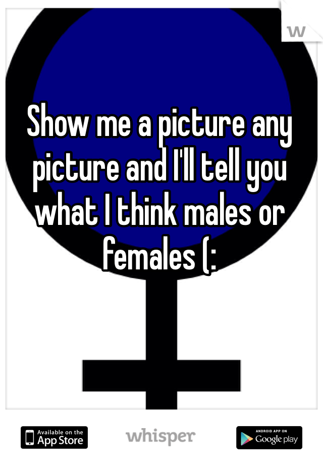 Show me a picture any picture and I'll tell you what I think males or females (: