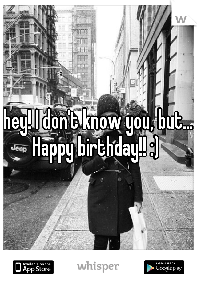 hey! I don't know you, but... Happy birthday!! :)