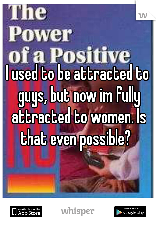 I used to be attracted to guys, but now im fully attracted to women. Is that even possible?