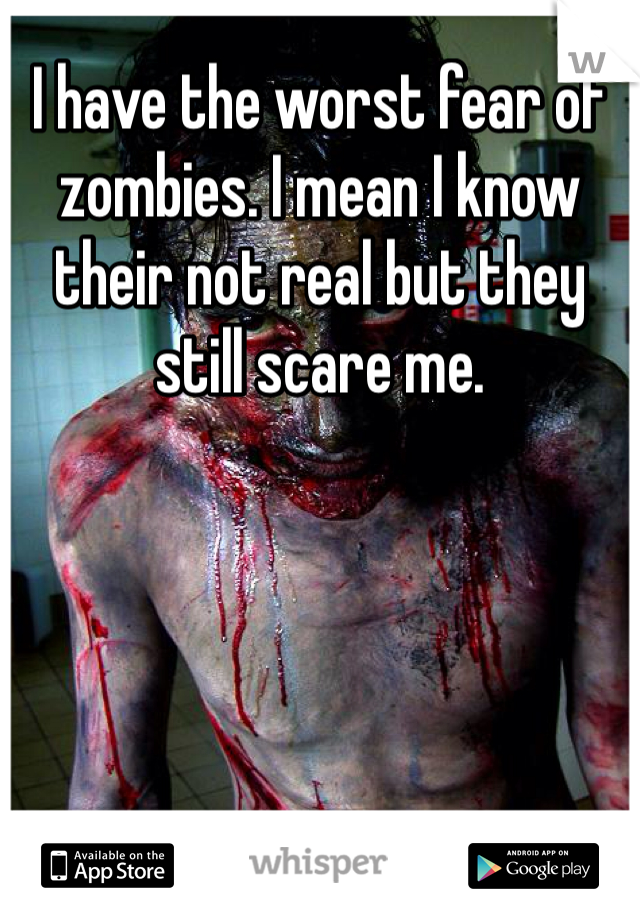 I have the worst fear of zombies. I mean I know their not real but they still scare me.
