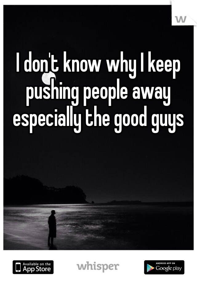I don't know why I keep pushing people away especially the good guys