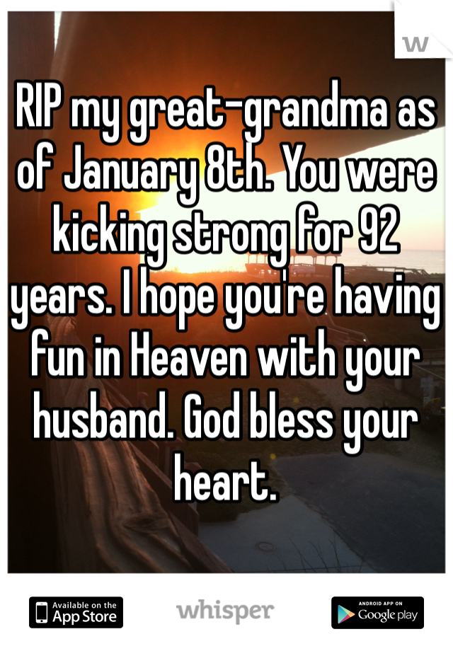 RIP my great-grandma as of January 8th. You were kicking strong for 92 years. I hope you're having fun in Heaven with your husband. God bless your heart.