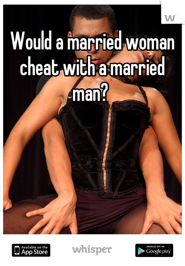 Would a married woman cheat with a married man?