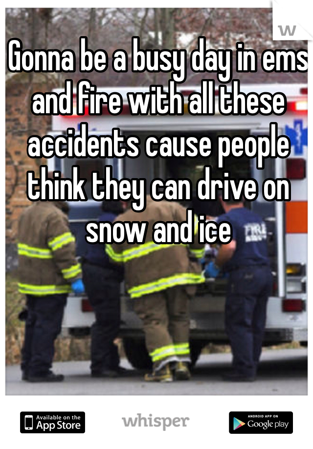 Gonna be a busy day in ems and fire with all these accidents cause people think they can drive on snow and ice