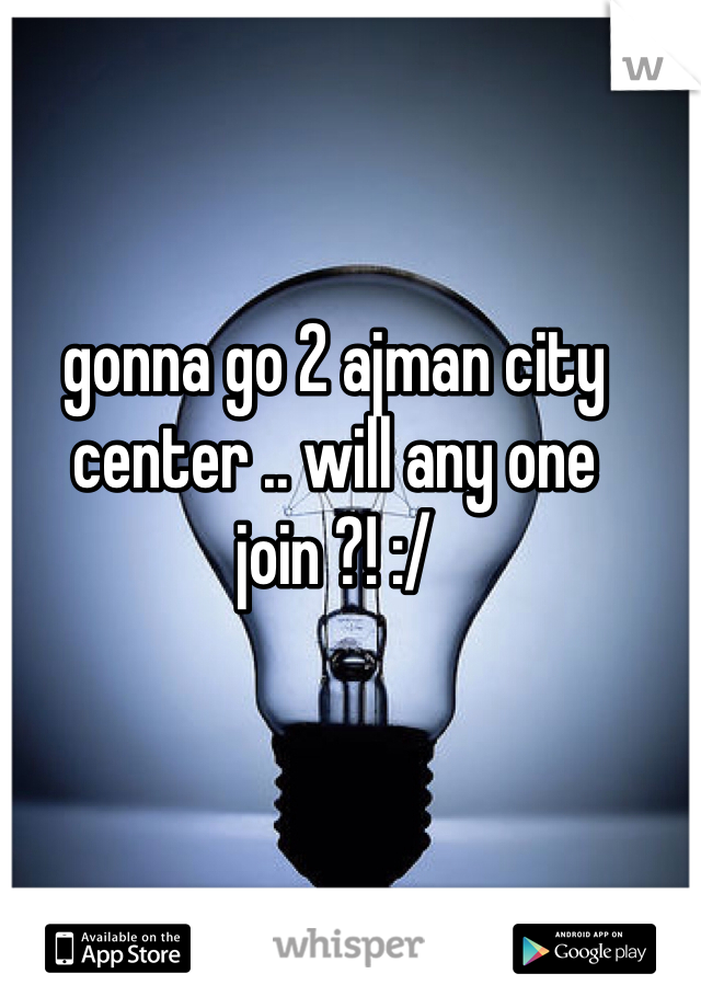 gonna go 2 ajman city center .. will any one join ?! :/