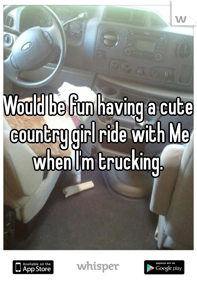 Would be fun having a cute country girl ride with Me when I'm trucking.
