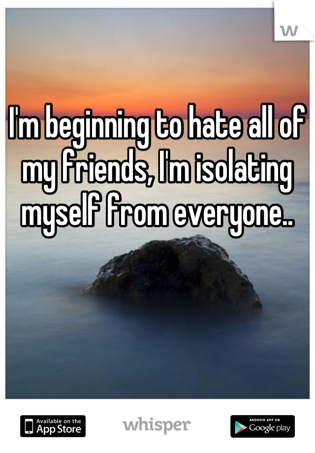 I'm beginning to hate all of my friends, I'm isolating myself from everyone..