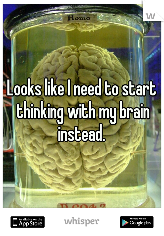 Looks like I need to start thinking with my brain instead.