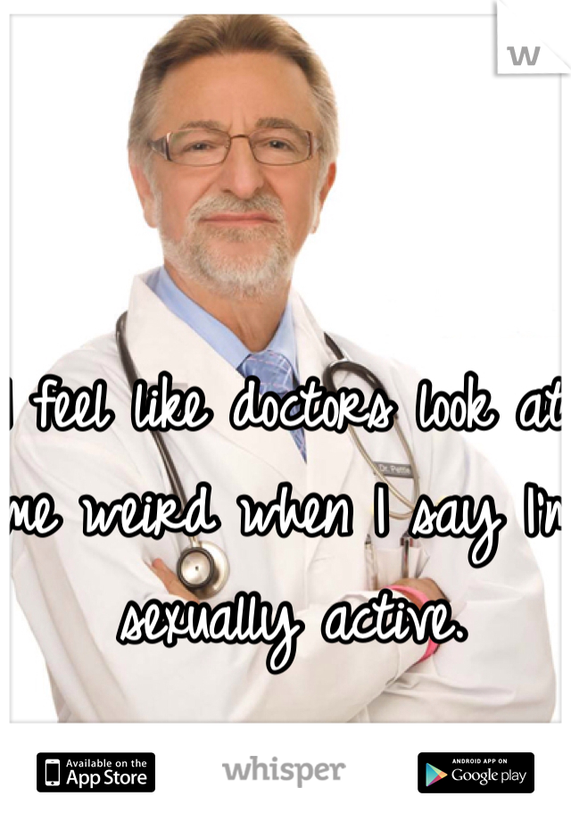 I feel like doctors look at me weird when I say I'm sexually active.
