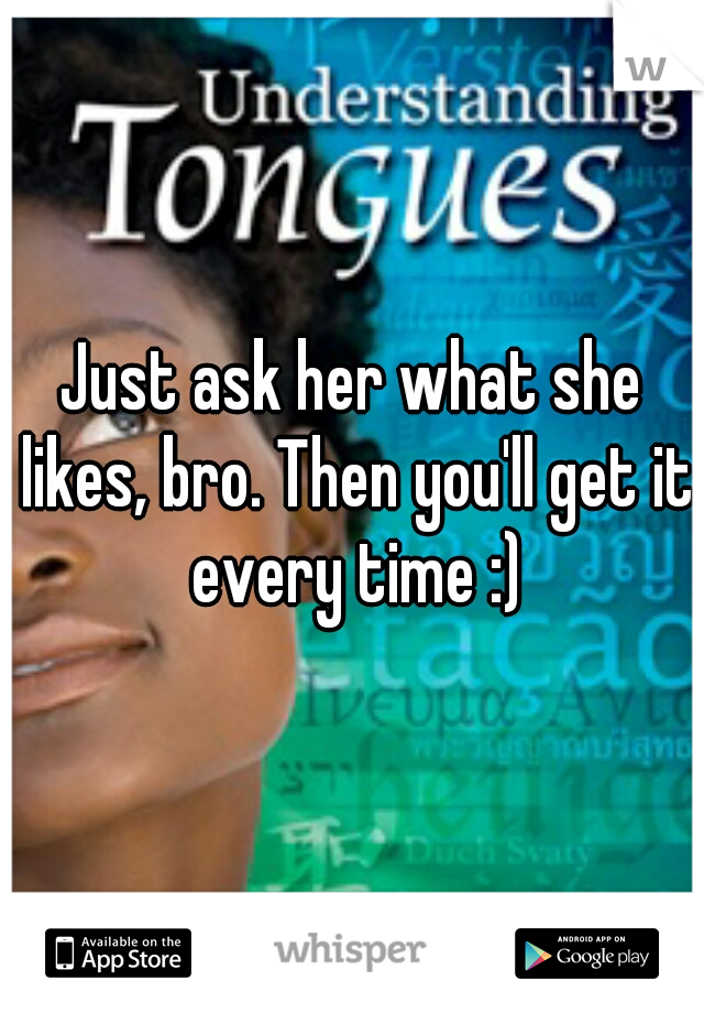 Just ask her what she likes, bro. Then you'll get it every time :)